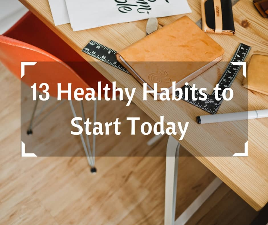 13 Healthy Habits To Start Today
