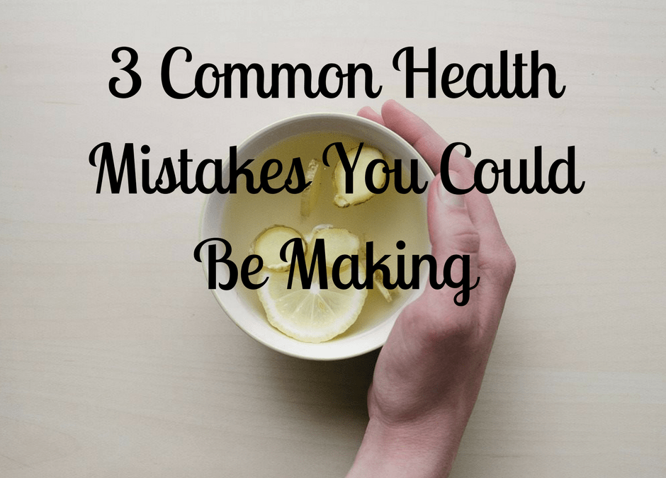 Are You Making These 3 Common Health Mistakes?